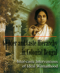 Gender and Caste Hierarchy in Colonial Bengal: Inter-caste Interventions of Ideal Womanhood