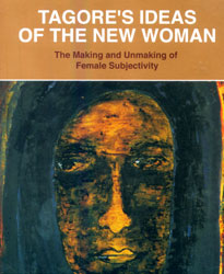 Tagore's Ideas on the New Woman: The Making and Unmaking of Female Subjectivity