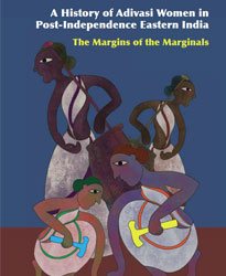A History of Adivasi Women in Post-Independence Eastern India: The Margins of Marginals
